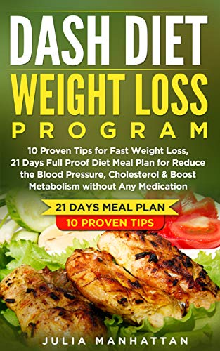Dash Diet Weight Loss Program: 10 Proven Tips For Fast Weight Loss, 21 Days Full Proof Diet Meal Plan For Reduce The Blood Pressure, Cholesterol & Boost  Metabolism Without Any Medication by Julia  Manhattan