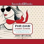 Parisian Charm School: French Secrets for Cultivating Love, Joy, and That Certain Je Ne Sais Quoi | Jamie Cat Callan
