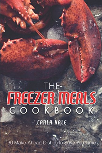 The Freezer Meals Cookbook: 30 Make-Ahead Dishes to Save You Time by Carla Hale