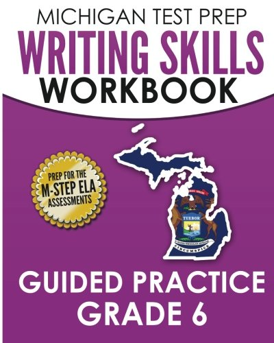 MICHIGAN TEST PREP Writing Skills Workbook Guided Practice Grade 6: Preparation for the M-STEP English Language Arts Assessments