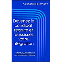Devenez le candidat recruté et réussissez votre intégration.: Comment vous préparer à être le candidat idéal et vous intégrer au mieux durant les 100 premiers jours (French Edition)