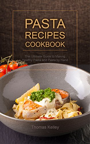 Pasta Recipes Cookbook: The Ultimate Guide to Making Healthy Pasta and Pasta by Hand