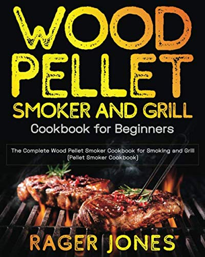 Wood Pellet Smoker and Grill Cookbook for Beginners: The Complete Wood Pellet Smoker Cookbook for Smoking and Grill (Pellet Smoker Cookbook) (Best Camp Stove Meals)