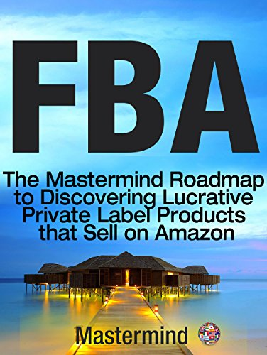FBA: The Mastermind Roadmap to Discovering Lucrative Private Label Products that Sell on Amazon FBA (Mastermind Roadmap to Selling on Amazon with FBA Book 1)