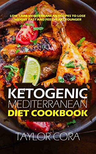 Ketogenic Mediterranean Diet Cookbook: Low Carb Mediterranean Recipes to Lose Weight Fast and Feel Years Younger by Taylor Cora