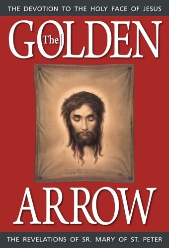 The Golden Arrow: The Revelations of Sr. Mary of St. Peter (1816-1848 On Devotion to the Holy Face of Jesus) (Devotion To The Holy Face Of Jesus)