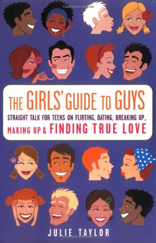 The Girls' Guide to Guys: Straight Talk for Teens on Flirting, Dating, Breaking Up, Making Up & Finding True Love
