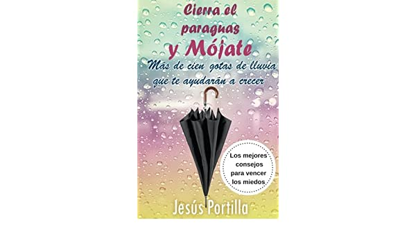 Cierra el paraguas y mojate: Los mejores consejos para vencer los miedos (Spanish Edition): Jesus Portilla Jimenez: 9781539796794: Amazon.com: Books