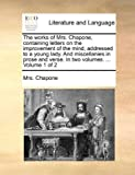 The Works of Mrs Chapone, Containing Letters on the Improvement of the Mind, Addressed to a Young Lady and Miscellanies in Prose and Verse in Two V, Chapone, 1140766325