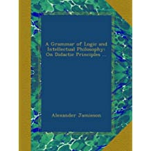 A Grammar of Logic and Intellectual Philosophy: On Didactic Principles ...