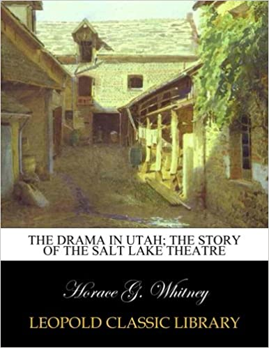 The Drama In Utah The Story Of The Salt Lake Theatre Horace G