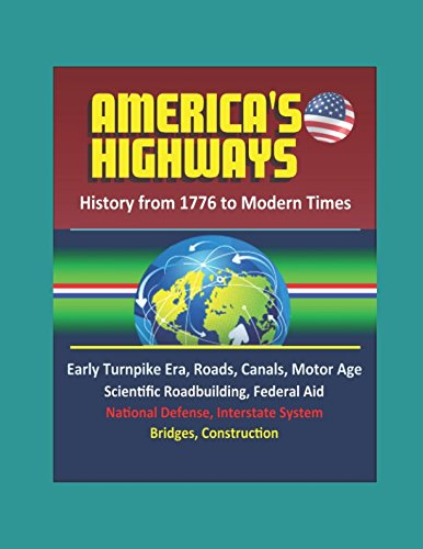 America's Highways: History from 1776 to Modern Times: Early Turnpike Era, Roads, Canals, Motor Age, Scientific Roadbuilding, Federal Aid, National Defense, Interstate System, Bridges, Construction