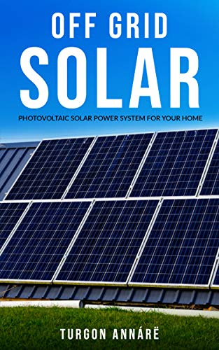 OFF GRID SOLAR: Photovoltaic solar power system for your home: An easy guide to install a solar power system in your home