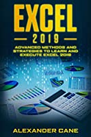 Excel 2019: Advanced Methods and Strategies to Learn and Execute Excel 2019 Front Cover