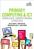 Primary Computing and ICT: Knowledge, Understanding and Practice : Knowledge, Understanding and Practice, Turvey, Keith and Allen, Jonathan, 1446295869