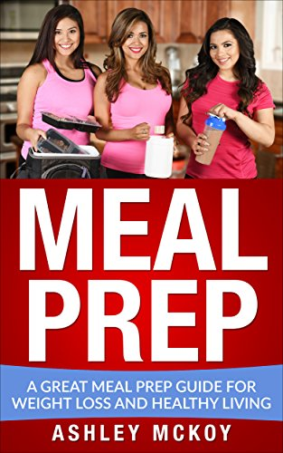 Meal Prep: A Great Meal Prep Guide For Weight Loss And Clean Eating (Low carb diets, Clean eating, Weight loss, Meal prep recipes, Meal planning) by Ashley McKoy, Priscilla Williams