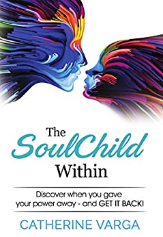 The SoulChild Within: Discover When you Lost Your Power and Get it Back by [Varga, Catherine]
