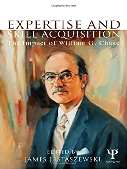 Expertise and Skill Acquisition: The Impact of William G. Chase (Carnegie Mellon Symposia on Cognition Series)