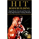 HIT Bodybuilding: Rapid Muscle Growth and Mass Gain Using High Intensity Training Methods (Bodybuilding, Extreme Muscle Growth, Workouts, HIIT, and Bodybuilding Diet Book 1)