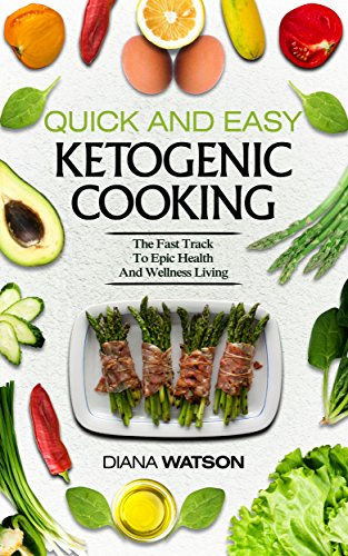 Quick And Easy Ketogenic Cooking: The Fast Track To Epic Health And Wellness Living by Diana Watson