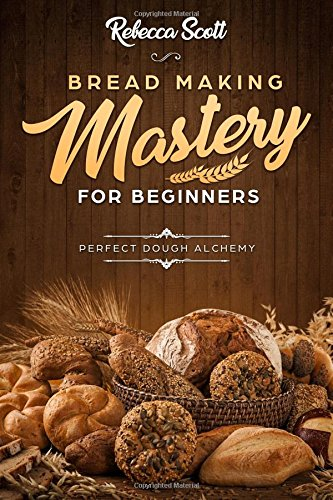 Bread Baking Mastery for Beginners: Perfect Dough Alchemy Paperback – January 13, 2018 Rebecca Scott 1983814393 COOKING / Methods / Baking
