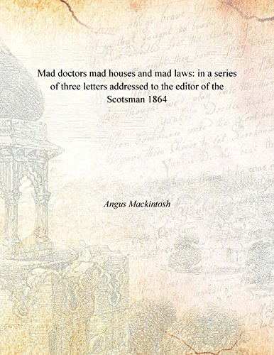 Mad doctors mad houses and mad laws: in a series of three letters addressed to the editor of the Scotsman 1864 [Hardcover] PDF