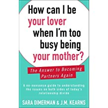 How Can I Be Your Lover When I'm Too Busy Being Your Mother?: The Answer to Becoming Partners Again by Sara Dimerman (2013-05-07)