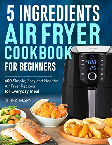 5 Ingredients Air Fryer Cookbook for Beginners: 600 Simple, Easy and Healthy Air Fryer Recipes for Everyday Meal by Alisa Mars