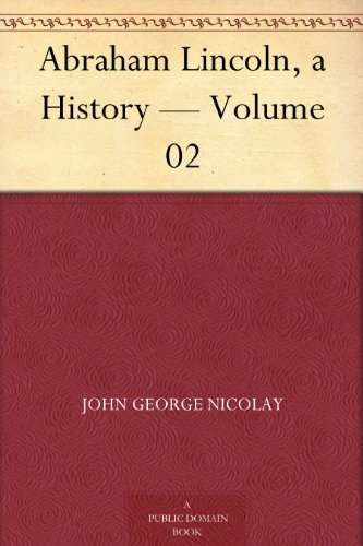 Abraham Lincoln, a History - Volume 02