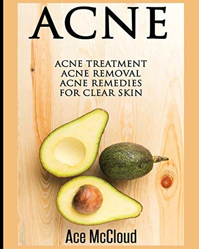 Acne: Acne Treatment: Acne Removal: Acne Remedies For Clear Skin (Acne Skin Care Treatments From Diet & Medical Treatments To All Natural Remedies Including Diet & Scar Removal For Clear Skin Book 1) (The Best Natural Acne Treatment)