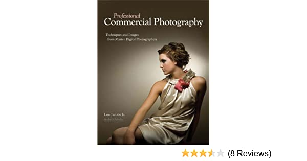 Amazon Professional Commercial Photography Techniques And Images From Master Digital Photographers Pro Photo Workshop EBook Lou Jacobs Kindle