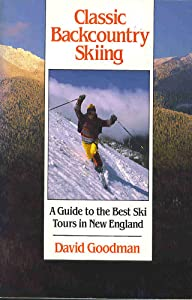 Classic Backcountry Skiing: A Guide to the Best Ski Tours in New England (Appalachian Mountain Club) David Goodman
