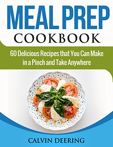Meal Prep Cookbook: 60 Delicious Recipes That You Can Make in a Pinch and Take - Calvin Storage
