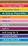 Londoners: The Days and Nights of London Now, As Told by Those Who Love It, Hate It, Live It, Left It and Long for It