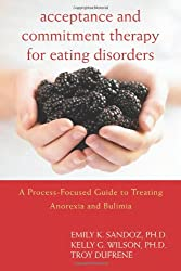 Acceptance and Commitment Therapy for Eating Disorders: A Process-Focused Guide to Treating Anorexia and Bulimia
