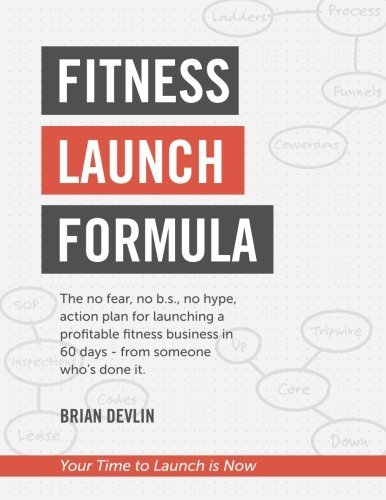 Fitness Launch Formula: The no fear, no b.s., no hype,  action plan for launching a  profitable fitness business in  60 days - from someone  who's done it.
