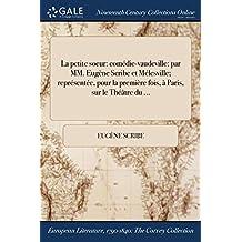 La Petite Soeur: Comedie-Vaudeville: Par MM. Eugene Scribe Et Melesville; Representee, Pour La Premiere Fois, a Paris, Sur Le Theatre Du ...