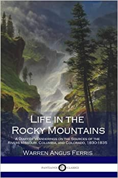Life in the Rocky Mountains: A Diary of Wanderings on the Sources of the Rivers Missouri, Columbia, and Colorado, 1830-1835