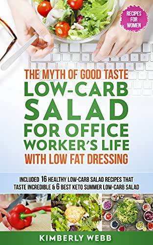 The Myth of Good Taste LOW-CARB Salad for Office Worker's Life With Low Fat Dressing: Included 16 Healthy low-carb salad recipes that taste incredible & 6 best Keto summer low carb salad
