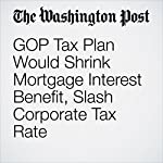 GOP Tax Plan Would Shrink Mortgage Interest Benefit, Slash Corporate Tax Rate | Damian Paletta,Mike DeBonis