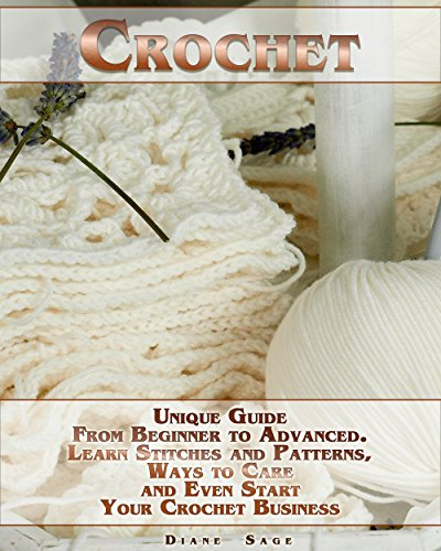 (Crochet: Unique Guide From Beginner to Advanced . Learn Stitches and Patterns, Ways to Care and Even Start Your Crochet Business)