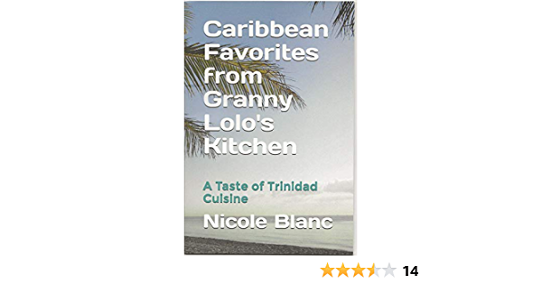 Amazon Com Caribbean Favorites From Granny Lolo S Kitchen A Taste Of Trinidad Cuisine Caribbean Home Cooking Book 1 Ebook Blanc Nicole A Kindle Store