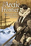 On the Arctic Frontier: Ernest Leffingwell's Polar Explorations and Legacy