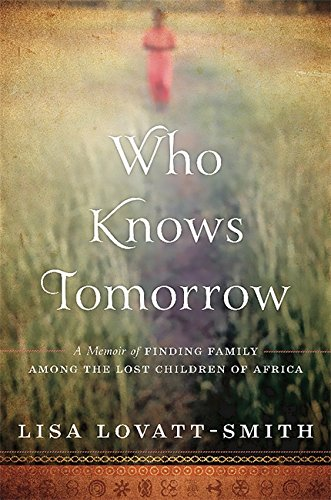Who Knows Tomorrow: A Memoir of Finding Family among the Lost Children of Africa pdf epub