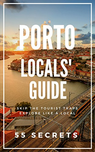 Porto Bucket List 55 Secrets 2017 - The Locals Guide to Make The Most Out of Your Trip to Porto ( Oporto - Portugal ): Skip the tourist traps and explore like a local : Where to Go, Eat & Party Porto Portugal