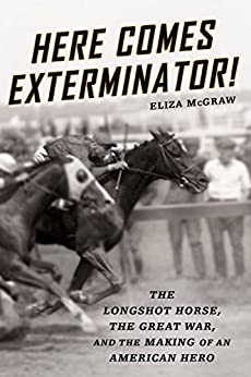 Here Comes Exterminator!: The Longshot Horse, the Great War, and the Making of an American Hero by [McGraw, Eliza]