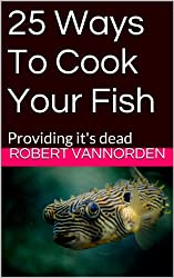 25 Ways To Cook Your Fish: Providing it's dead (English Edition)