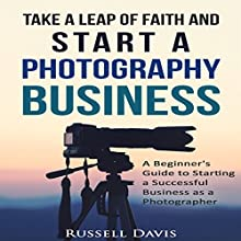 Take a Leap of Faith and Start a Photography Business: A Beginner's Guide to Starting a Successful Business as a Photographer Audiobook by Russell Davis Narrated by Dave Wright