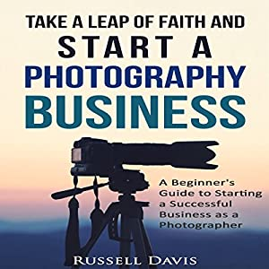 Take a Leap of Faith and Start a Photography Business Audiobook