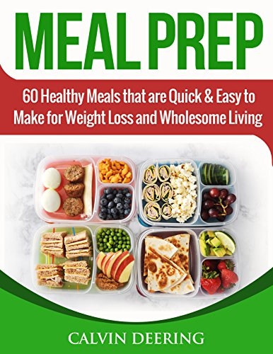Meal Prep: 60 Healthy Meals that are Quick and Easy to Make for Weight Loss and Wholesome Living by Calvin Deering